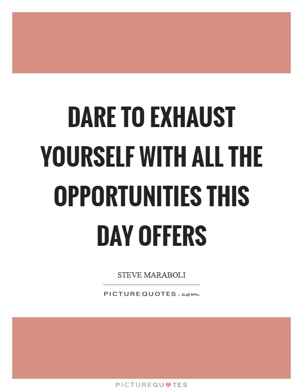 Dare to exhaust yourself with all the opportunities this day offers Picture Quote #1