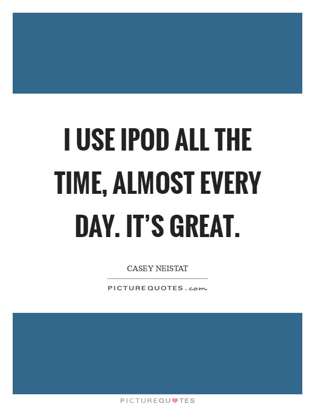 I use iPod all the time, almost every day. It's great Picture Quote #1