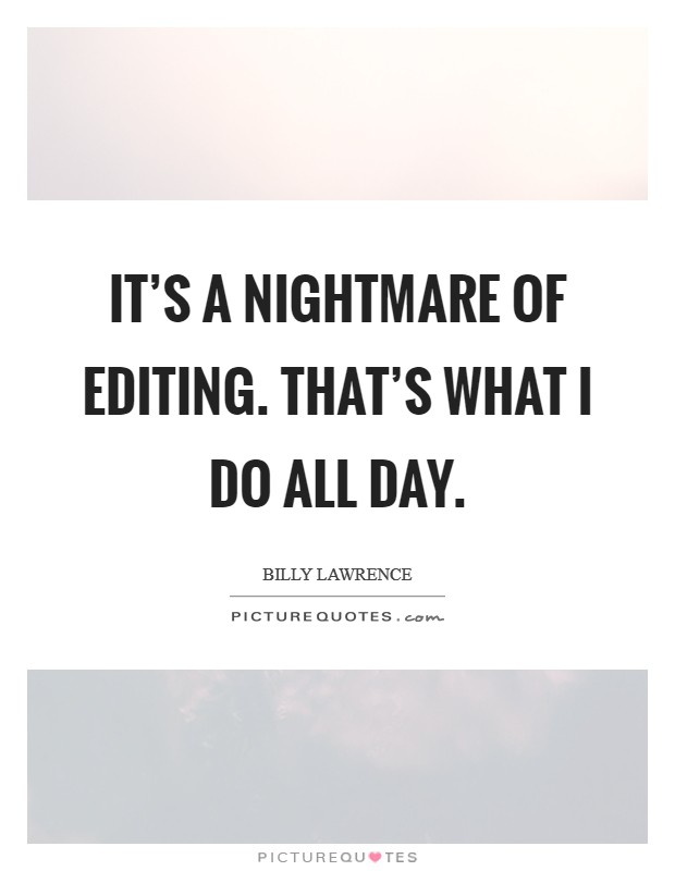 It's a nightmare of editing. That's what I do all day Picture Quote #1