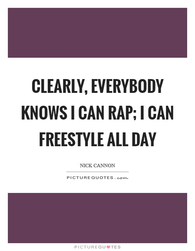 Clearly, everybody knows I can rap; I can freestyle all day Picture Quote #1