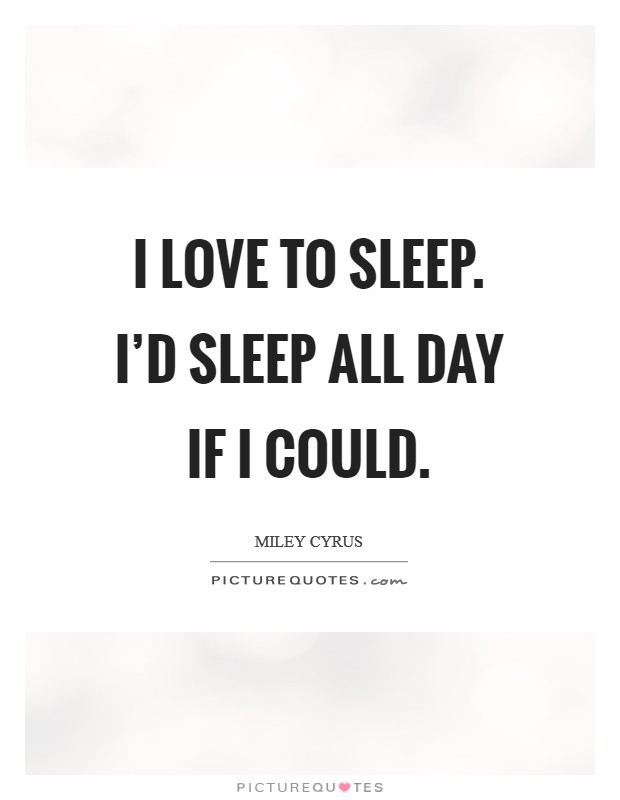 I love to sleep. I'd sleep all day if I could. Picture Quote #1