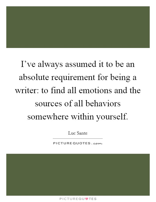 I've always assumed it to be an absolute requirement for being a writer: to find all emotions and the sources of all behaviors somewhere within yourself Picture Quote #1