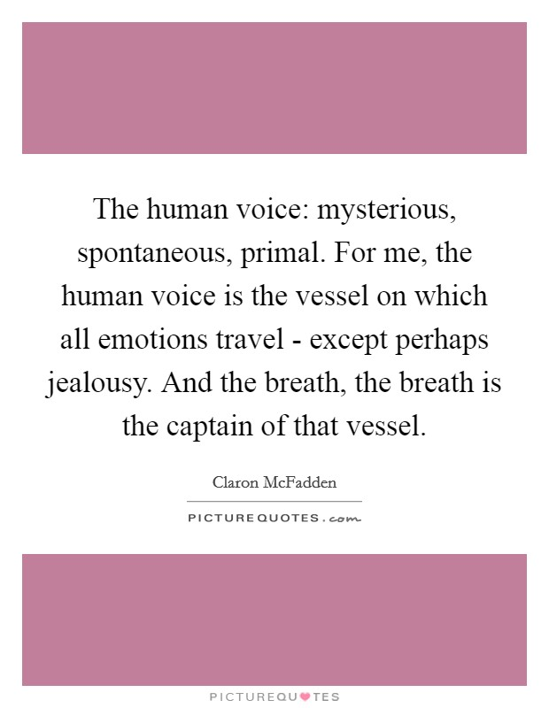 The human voice: mysterious, spontaneous, primal. For me, the human voice is the vessel on which all emotions travel - except perhaps jealousy. And the breath, the breath is the captain of that vessel Picture Quote #1