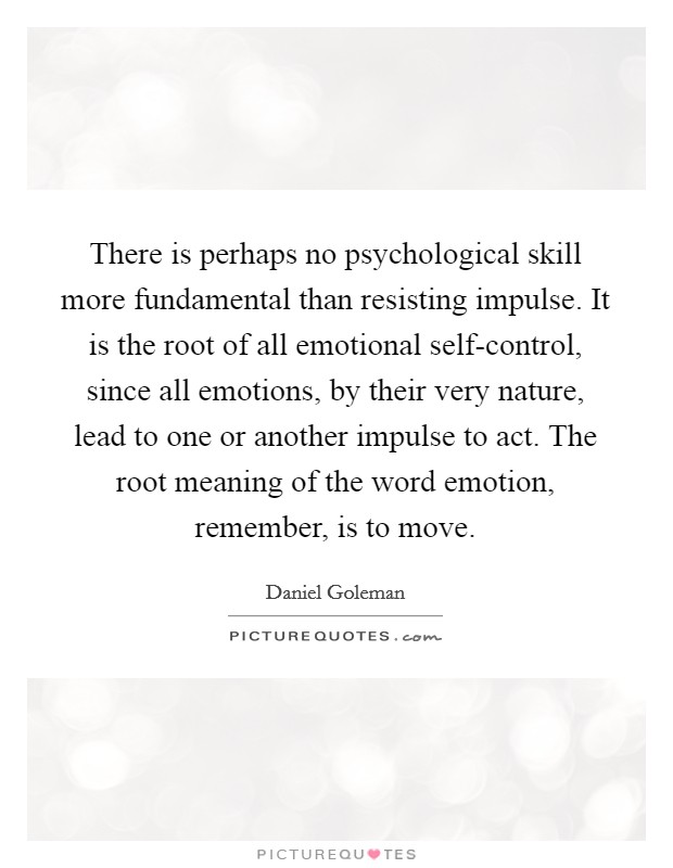 There is perhaps no psychological skill more fundamental than resisting impulse. It is the root of all emotional self-control, since all emotions, by their very nature, lead to one or another impulse to act. The root meaning of the word emotion, remember, is to move Picture Quote #1