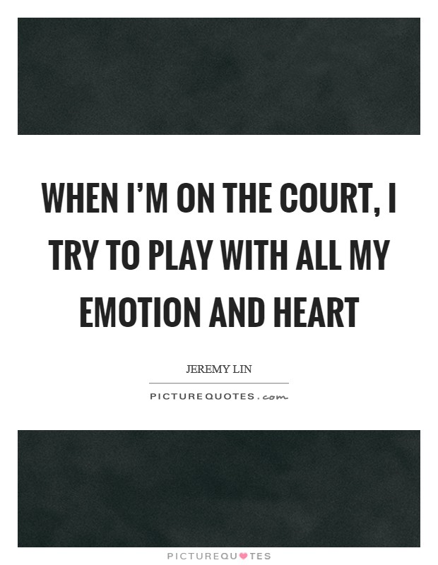 When I'm on the court, I try to play with all my emotion and heart Picture Quote #1