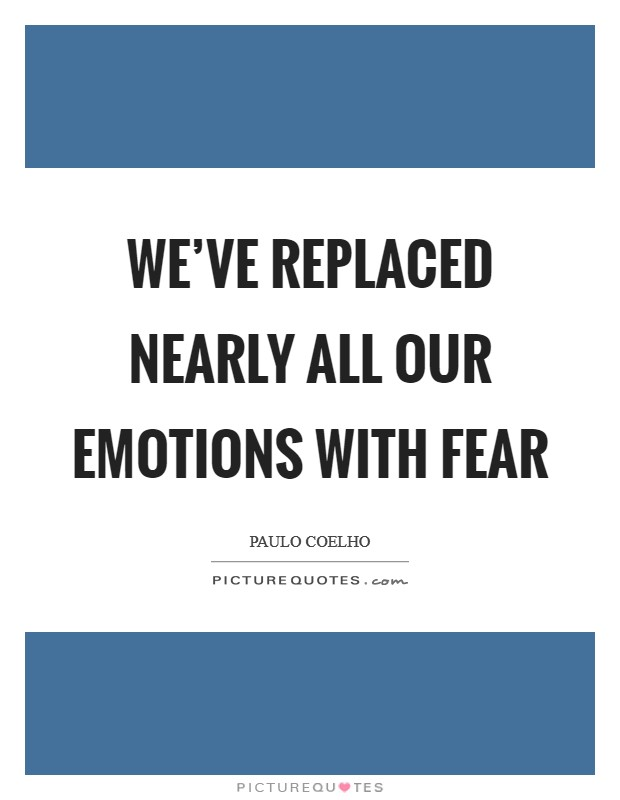 We've replaced nearly all our emotions with fear Picture Quote #1