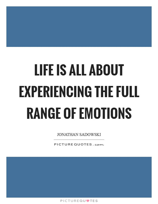 Life is all about experiencing the full range of emotions Picture Quote #1