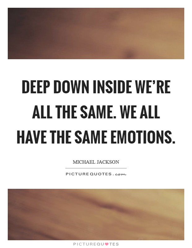 Deep down inside we're all the same. We all have the same emotions Picture Quote #1