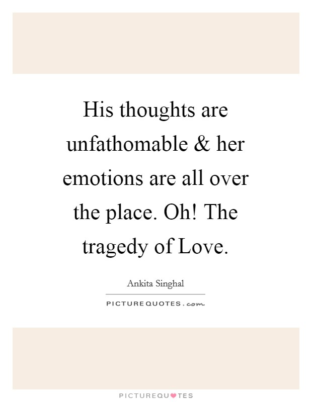 His thoughts are unfathomable and her emotions are all over the place. Oh! The tragedy of Love Picture Quote #1