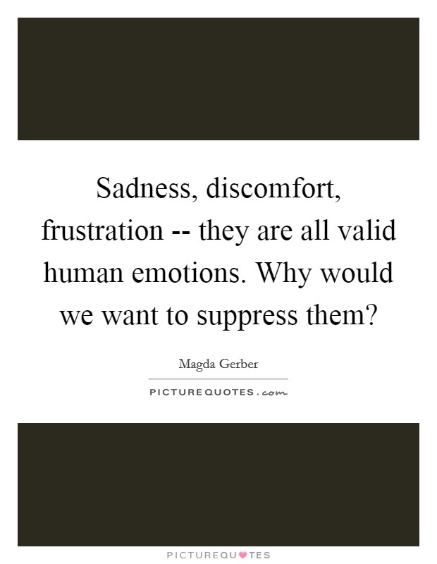 Sadness, discomfort, frustration -- they are all valid human emotions. Why would we want to suppress them? Picture Quote #1