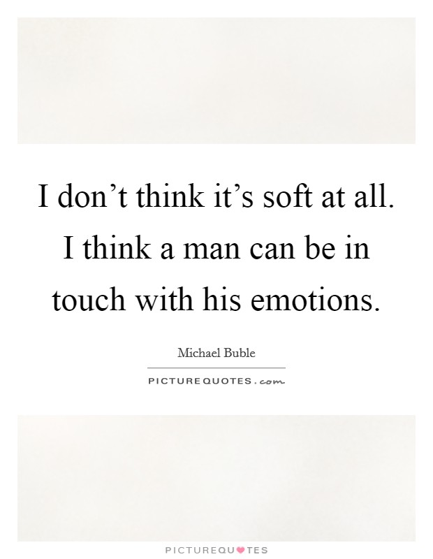 I don't think it's soft at all. I think a man can be in touch with his emotions Picture Quote #1