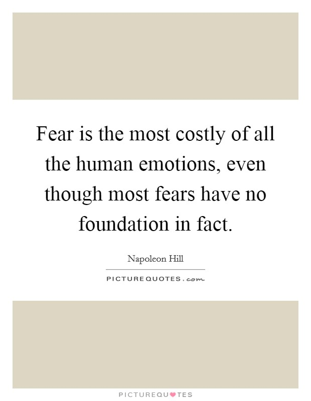 Fear is the most costly of all the human emotions, even though most fears have no foundation in fact Picture Quote #1