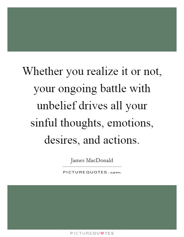 Whether you realize it or not, your ongoing battle with unbelief drives all your sinful thoughts, emotions, desires, and actions Picture Quote #1