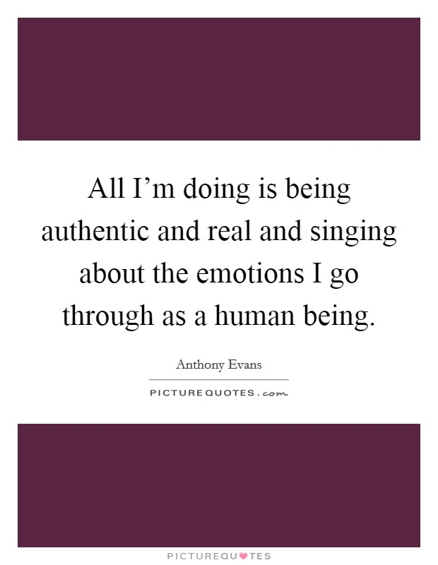 All I'm doing is being authentic and real and singing about the emotions I go through as a human being Picture Quote #1