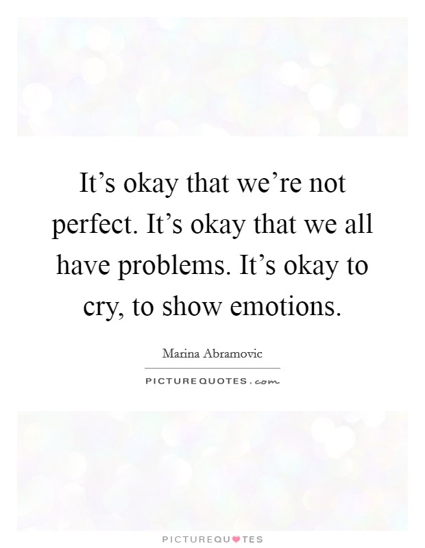 It's okay that we're not perfect. It's okay that we all have problems. It's okay to cry, to show emotions Picture Quote #1