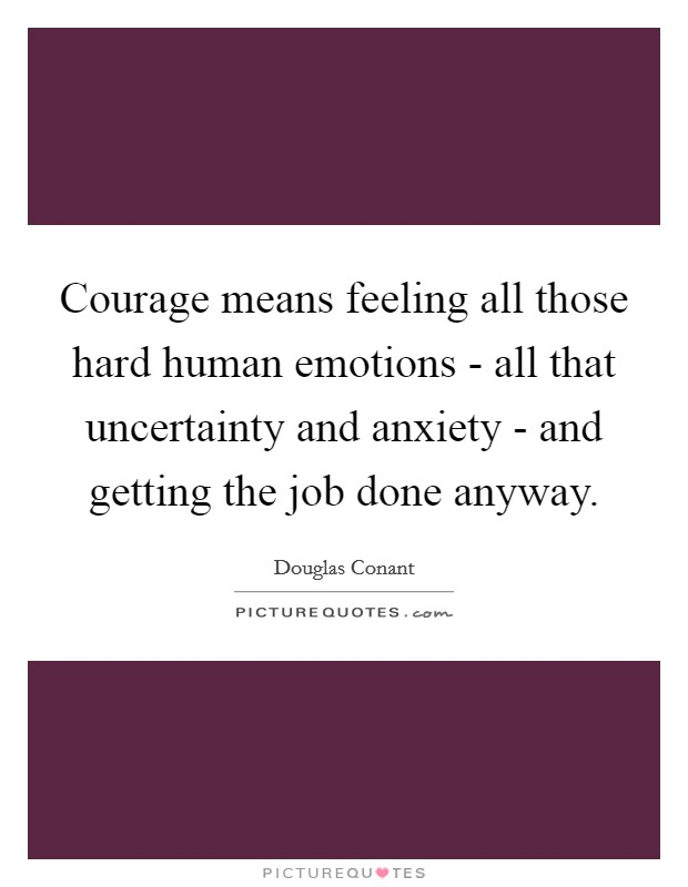 Courage means feeling all those hard human emotions - all that uncertainty and anxiety - and getting the job done anyway Picture Quote #1
