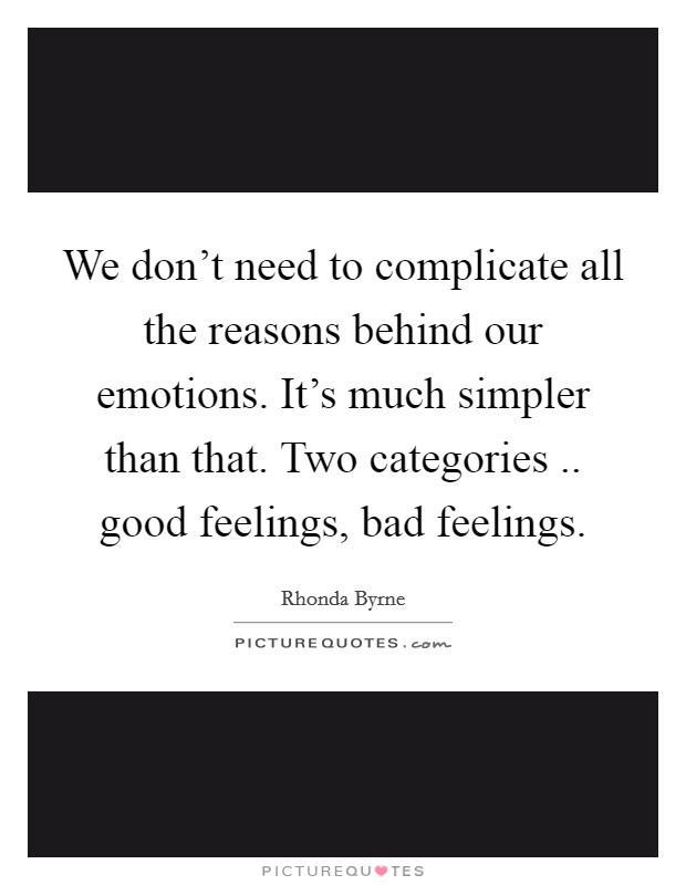 We don't need to complicate all the reasons behind our emotions. It's much simpler than that. Two categories .. good feelings, bad feelings Picture Quote #1