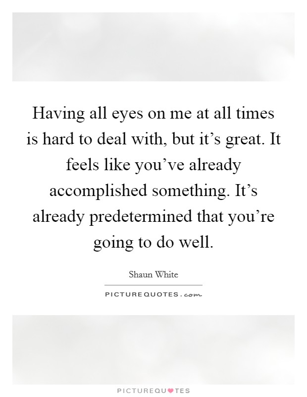 Having all eyes on me at all times is hard to deal with, but it's great. It feels like you've already accomplished something. It's already predetermined that you're going to do well Picture Quote #1