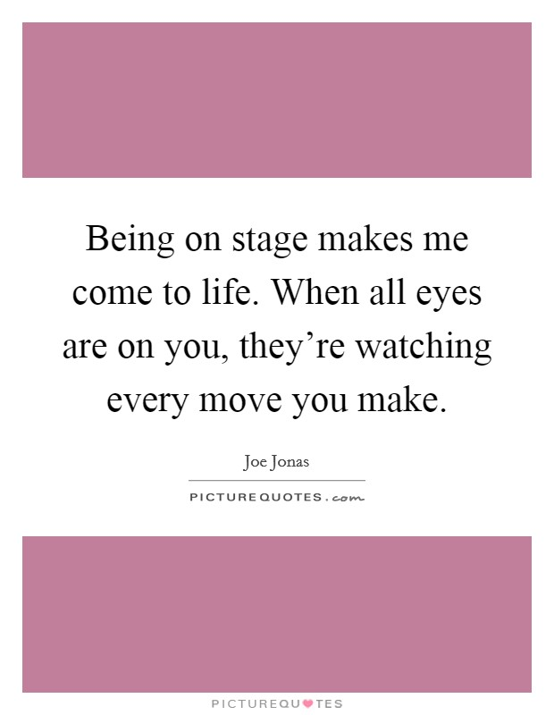 Being on stage makes me come to life. When all eyes are on you, they're watching every move you make Picture Quote #1