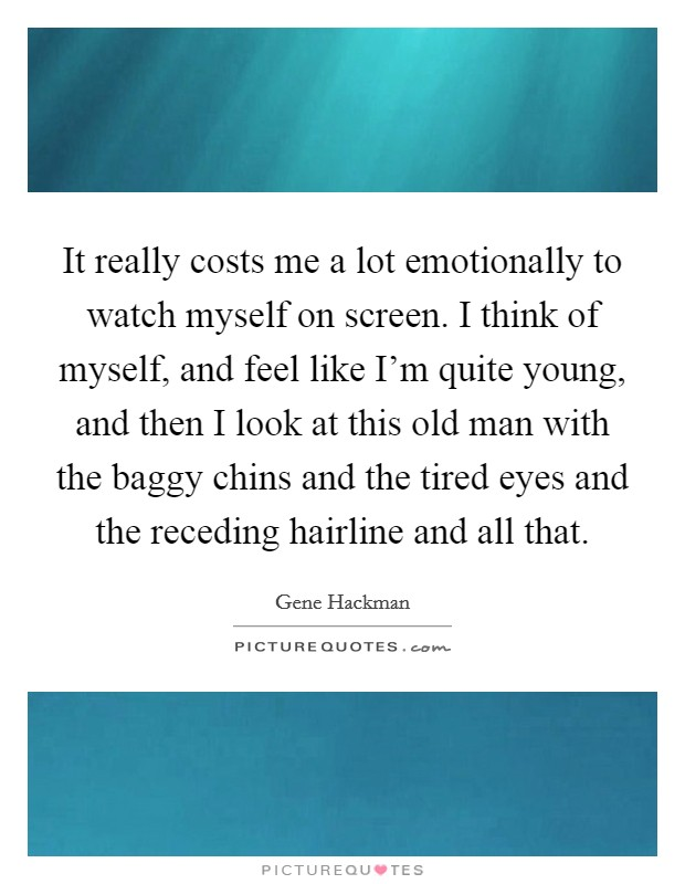 It really costs me a lot emotionally to watch myself on screen. I think of myself, and feel like I'm quite young, and then I look at this old man with the baggy chins and the tired eyes and the receding hairline and all that Picture Quote #1