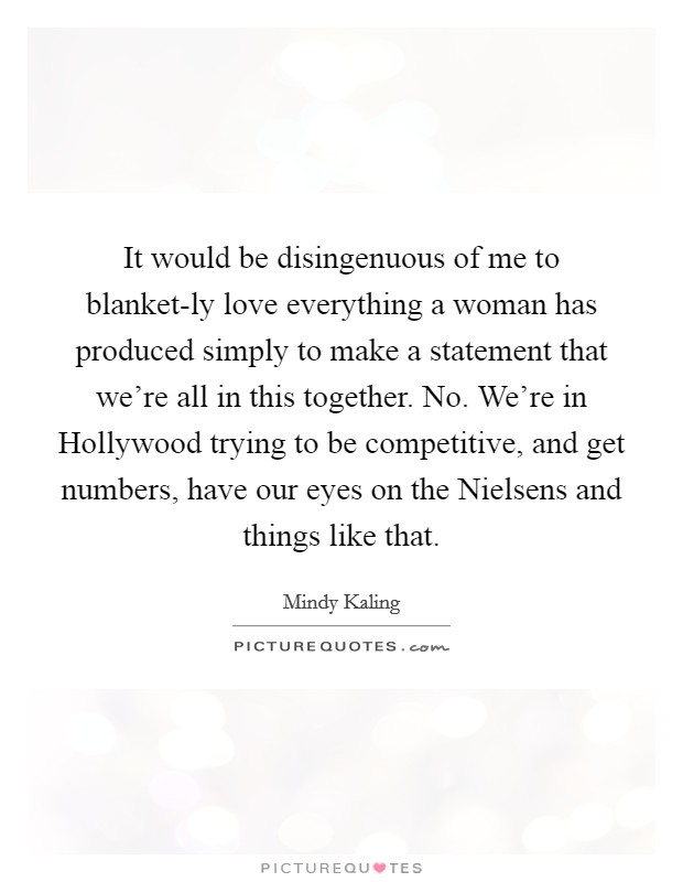 It would be disingenuous of me to blanket-ly love everything a woman has produced simply to make a statement that we're all in this together. No. We're in Hollywood trying to be competitive, and get numbers, have our eyes on the Nielsens and things like that Picture Quote #1