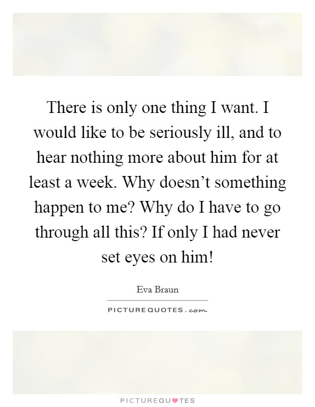 There is only one thing I want. I would like to be seriously ill, and to hear nothing more about him for at least a week. Why doesn't something happen to me? Why do I have to go through all this? If only I had never set eyes on him! Picture Quote #1