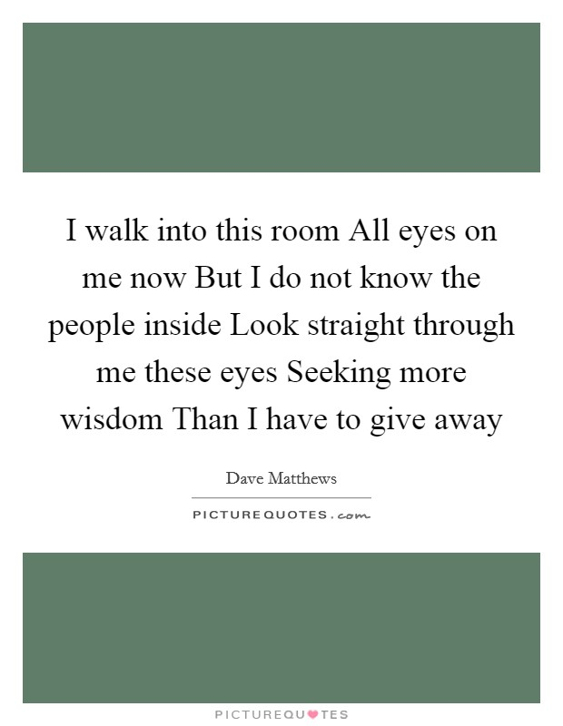 I walk into this room All eyes on me now But I do not know the people inside Look straight through me these eyes Seeking more wisdom Than I have to give away Picture Quote #1