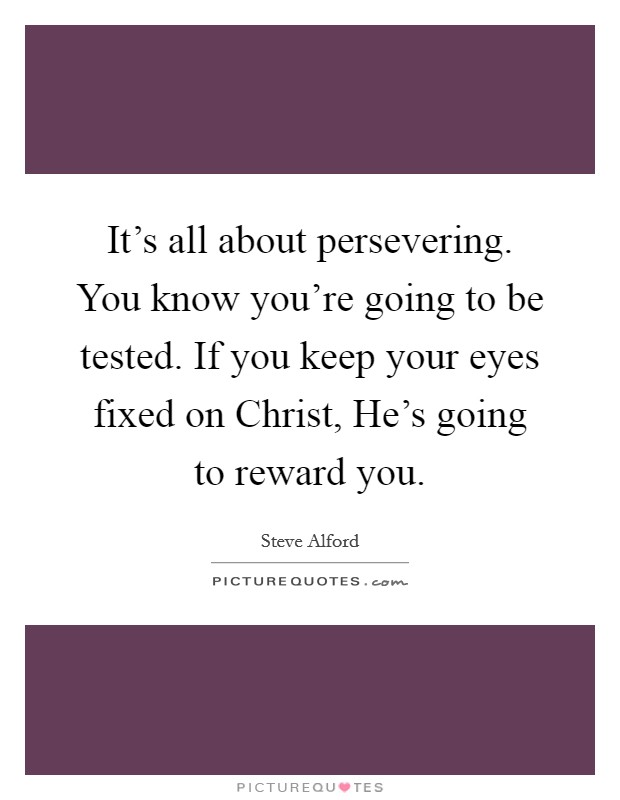 It's all about persevering. You know you're going to be tested. If you keep your eyes fixed on Christ, He's going to reward you. Picture Quote #1