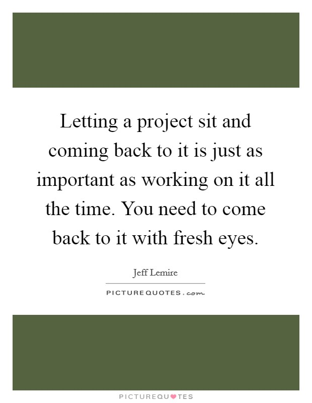 Letting a project sit and coming back to it is just as important as working on it all the time. You need to come back to it with fresh eyes Picture Quote #1