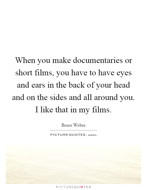 When you make documentaries or short films, you have to have eyes and ears in the back of your head and on the sides and all around you. I like that in my films Picture Quote #1
