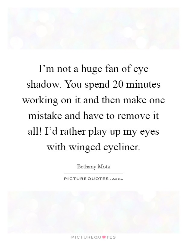 I'm not a huge fan of eye shadow. You spend 20 minutes working on it and then make one mistake and have to remove it all! I'd rather play up my eyes with winged eyeliner Picture Quote #1