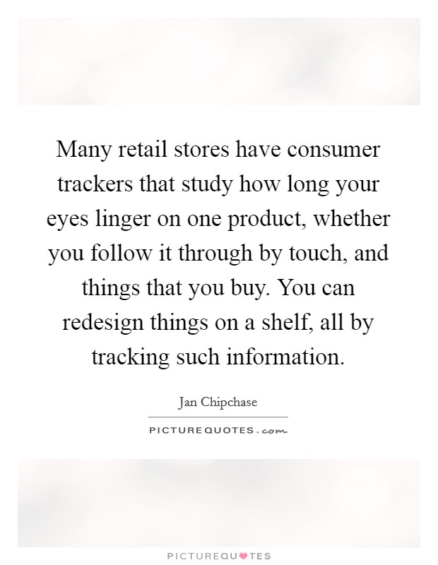 Many retail stores have consumer trackers that study how long your eyes linger on one product, whether you follow it through by touch, and things that you buy. You can redesign things on a shelf, all by tracking such information Picture Quote #1
