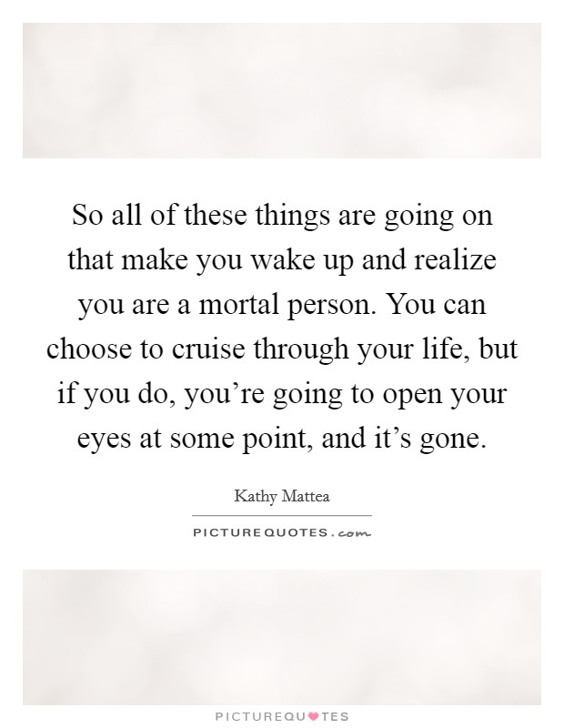 So all of these things are going on that make you wake up and realize you are a mortal person. You can choose to cruise through your life, but if you do, you're going to open your eyes at some point, and it's gone. Picture Quote #1