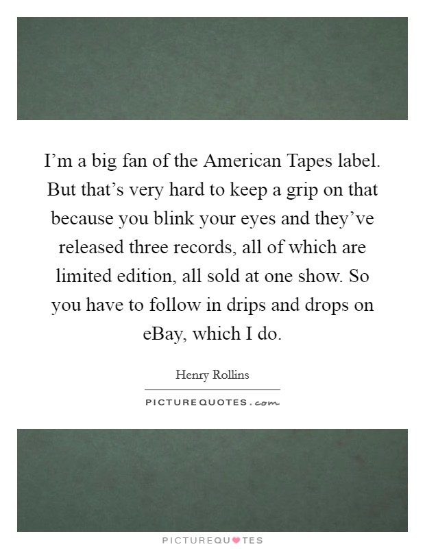 I'm a big fan of the American Tapes label. But that's very hard to keep a grip on that because you blink your eyes and they've released three records, all of which are limited edition, all sold at one show. So you have to follow in drips and drops on eBay, which I do Picture Quote #1