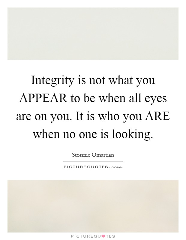 Integrity is not what you APPEAR to be when all eyes are on you. It is who you ARE when no one is looking Picture Quote #1