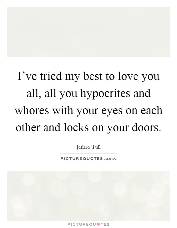 I've tried my best to love you all, all you hypocrites and whores with your eyes on each other and locks on your doors Picture Quote #1