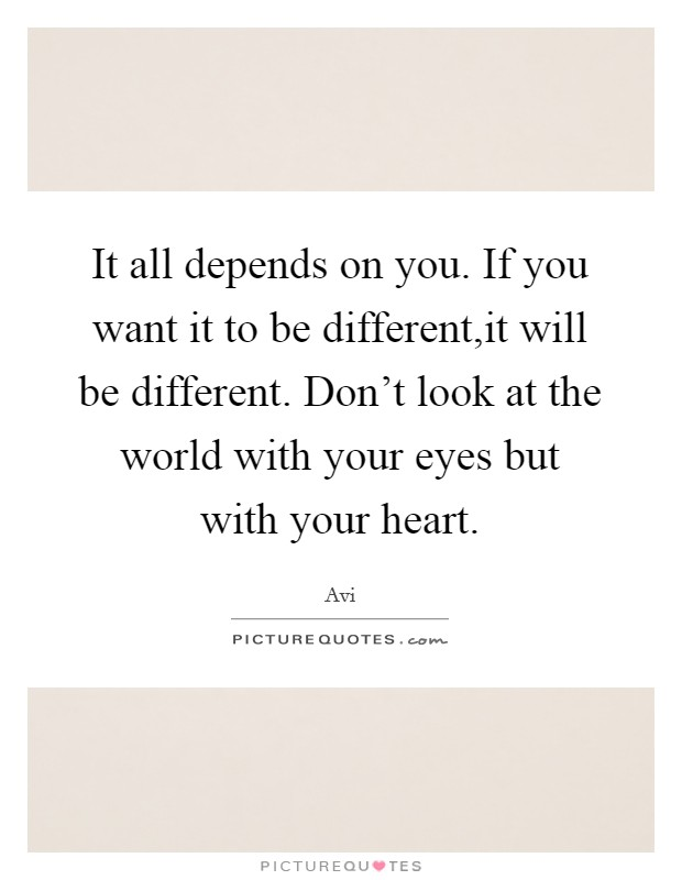 It all depends on you. If you want it to be different,it will be different. Don't look at the world with your eyes but with your heart Picture Quote #1