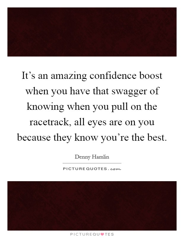 It's an amazing confidence boost when you have that swagger of knowing when you pull on the racetrack, all eyes are on you because they know you're the best Picture Quote #1