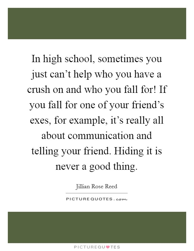 In high school, sometimes you just can't help who you have a crush on and who you fall for! If you fall for one of your friend's exes, for example, it's really all about communication and telling your friend. Hiding it is never a good thing Picture Quote #1