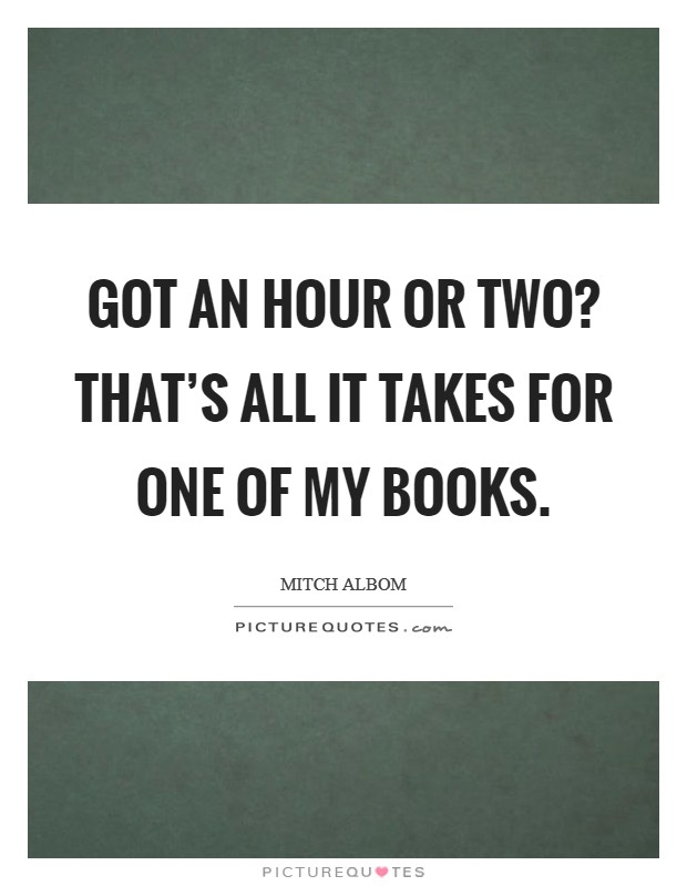 Got an hour or two? That's all it takes for one of my books. Picture Quote #1
