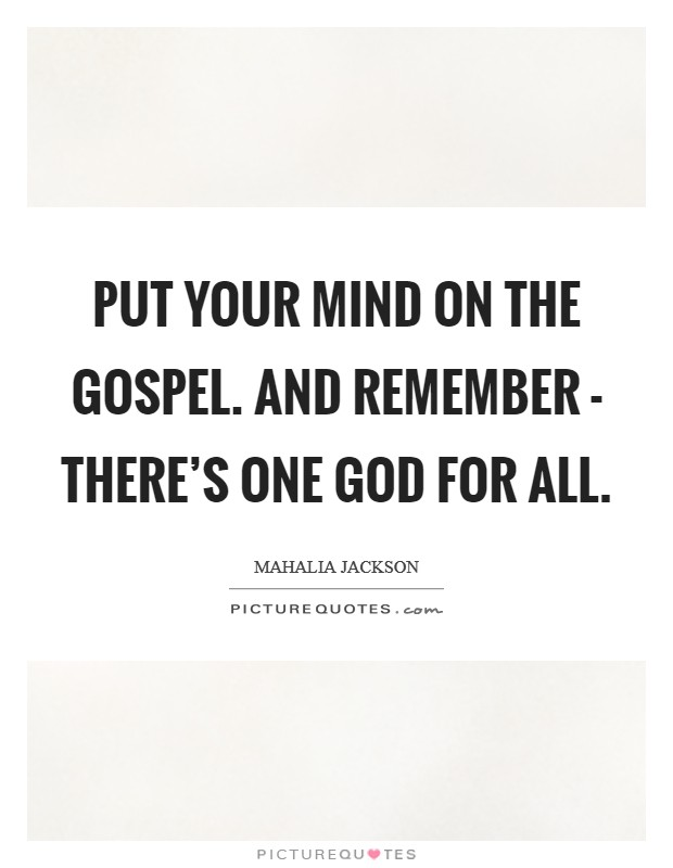 Put your mind on the gospel. And remember - there's one God for all Picture Quote #1