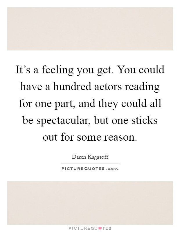 It's a feeling you get. You could have a hundred actors reading for one part, and they could all be spectacular, but one sticks out for some reason Picture Quote #1