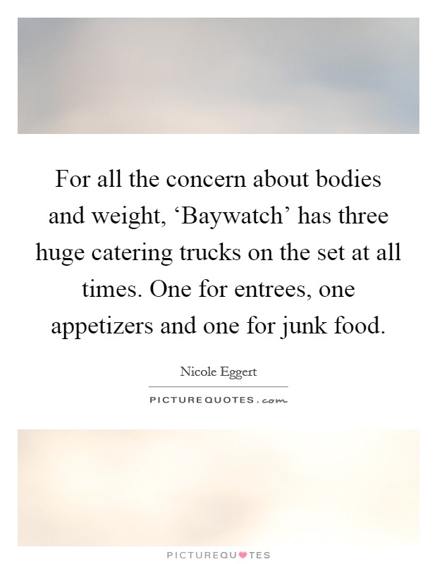 For all the concern about bodies and weight, 'Baywatch' has three huge catering trucks on the set at all times. One for entrees, one appetizers and one for junk food Picture Quote #1