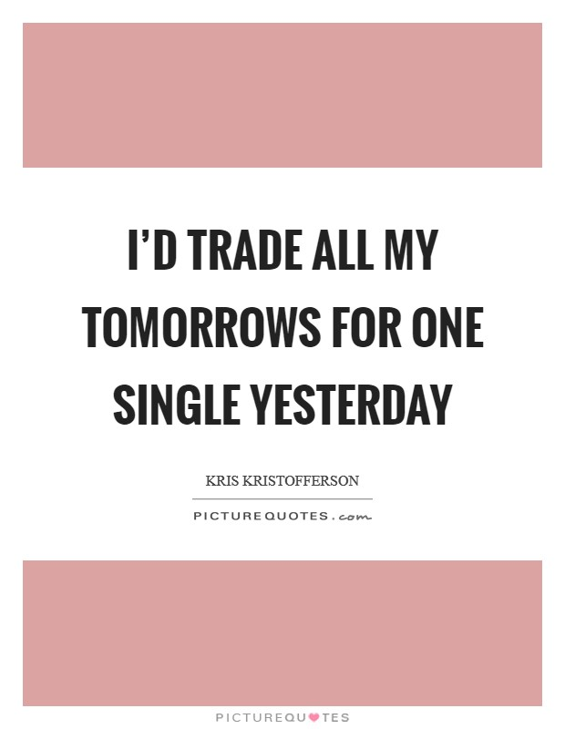 I'd trade all my tomorrows for one single yesterday Picture Quote #1