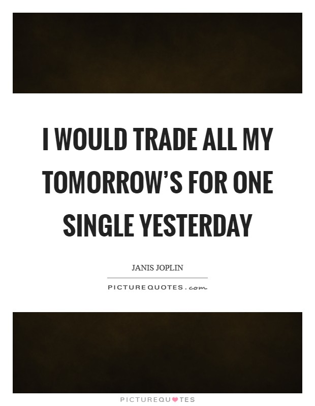 I would trade all my tomorrow's for one single yesterday Picture Quote #1