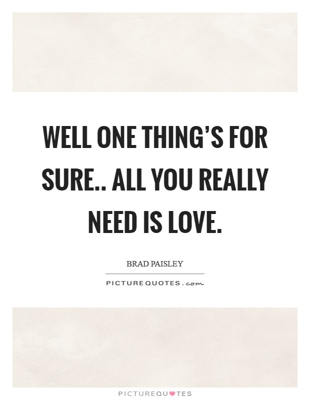 Well one thing's for sure.. all you really need is love. Picture Quote #1
