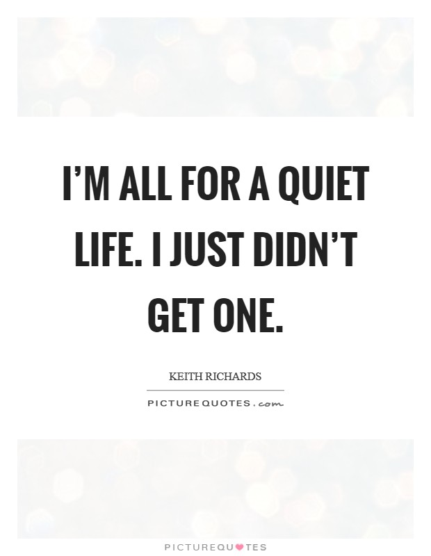 I'm all for a quiet life. I just didn't get one Picture Quote #1