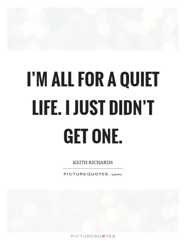 I'm all for a quiet life. I just didn't get one. Picture Quote #1