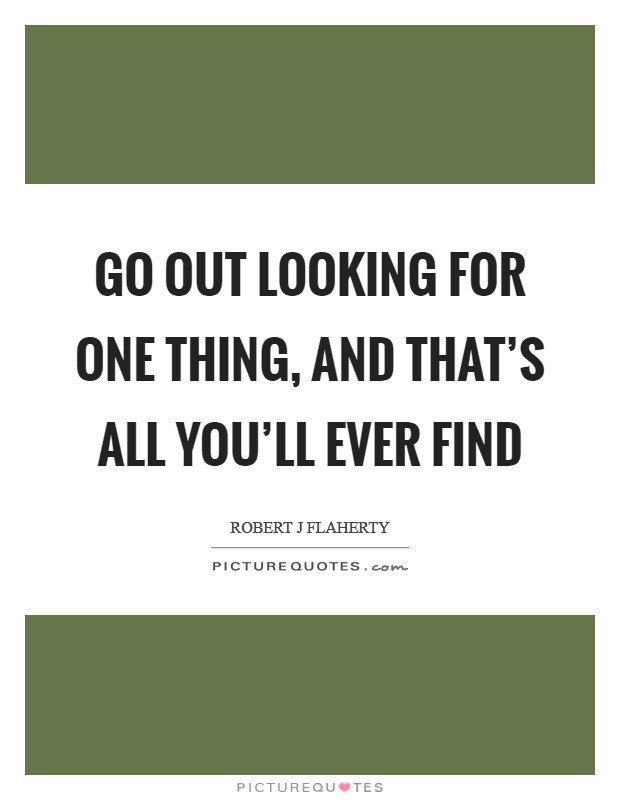 Go out looking for one thing, and that's all you'll ever find Picture Quote #1