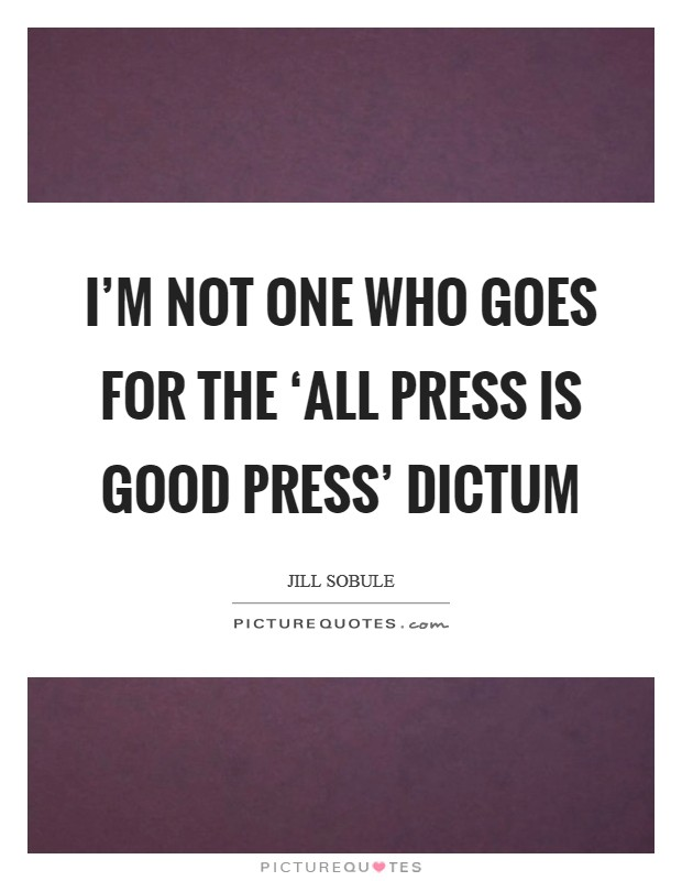 I'm not one who goes for the 'all press is good press' dictum Picture Quote #1